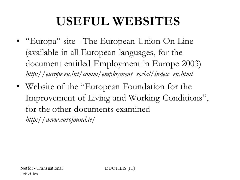 Netfor - Transnational activities DUCTILIS (IT) USEFUL WEBSITES Europa site - The European Union On Line (available in all European languages, for the document entitled Employment in Europe 2003) http://europe.eu.int/comm/employment_social/index_en.html Website of the European Foundation for the Improvement of Living and Working Conditions , for the other documents examined http://www.eurofound.ie/