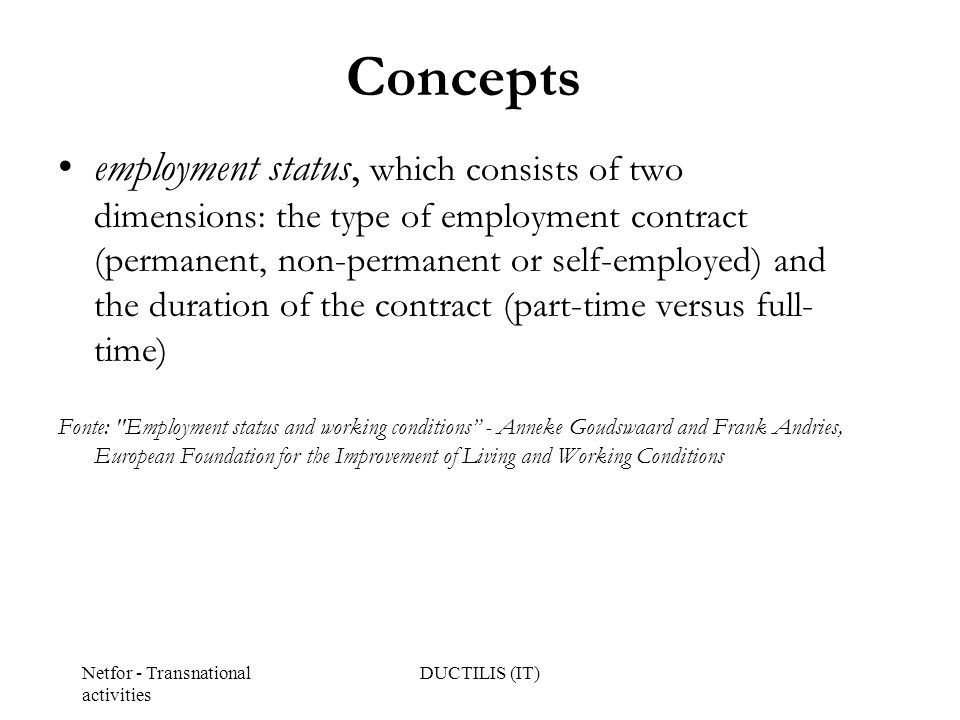 Netfor - Transnational activities DUCTILIS (IT) Concepts employment status, which consists of two dimensions: the type of employment contract (permanent, non-permanent or self-employed) and the duration of the contract (part-time versus full- time) Fonte: Employment status and working conditions - Anneke Goudswaard and Frank Andries, European Foundation for the Improvement of Living and Working Conditions