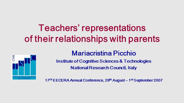 Teachers' representations of their relationships with parents Mariacristina Picchio Institute of Cognitive Sciences & Technologies National Research Council, Italy 17 th EECERA Annual Conference, 29 th August – 1 st September 2007