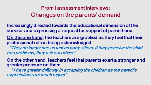 From I assessment interviews: Changes on the parents' demand Increasingly directed towards the educational dimension of the service and expressing a request for support of parenthood On the one hand, the teachers are gratified as they feel that their professional role is being acknowledged They no longer see us just as baby-sitters, if they perceive the child has problems, they ask our advice On the other hand, teachers feel that parents exert a stronger and greater pressure on them I have greater difficulty in accepting the children as the parent's expectations are much higher