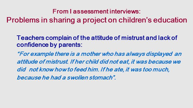 From I assessment interviews: Problems in sharing a project on children's education Teachers complain of the attitude of mistrust and lack of confidence by parents: For example there is a mother who has always displayed an attitude of mistrust.