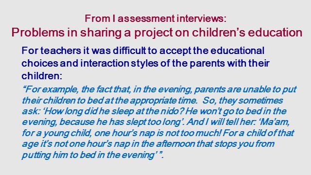 From I assessment interviews: Problems in sharing a project on children's education For teachers it was difficult to accept the educational choices and interaction styles of the parents with their children: For example, the fact that, in the evening, parents are unable to put their children to bed at the appropriate time.