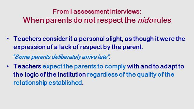 From I assessment interviews: When parents do not respect the nido rules Teachers consider it a personal slight, as though it were the expression of a lack of respect by the parent.