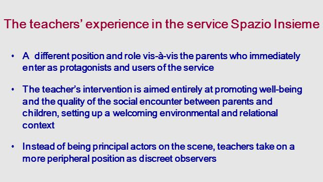 The teachers' experience in the service Spazio Insieme A different position and role vis-à-vis the parents who immediately enter as protagonists and users of the service The teacher's intervention is aimed entirely at promoting well-being and the quality of the social encounter between parents and children, setting up a welcoming environmental and relational context Instead of being principal actors on the scene, teachers take on a more peripheral position as discreet observers