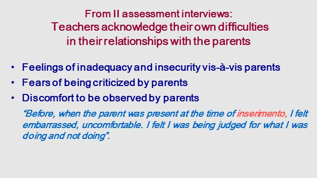 From II assessment interviews: Teachers acknowledge their own difficulties in their relationships with the parents Feelings of inadequacy and insecurity vis-à-vis parents Fears of being criticized by parents Discomfort to be observed by parents Before, when the parent was present at the time of inserimento, I felt embarrassed, uncomfortable.