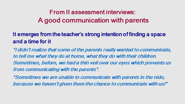 From II assessment interviews: A good communication with parents It emerges from the teacher's strong intention of finding a space and a time for it I didn't realize that some of the parents really wanted to communicate, to tell me what they do at home, what they do with their children.
