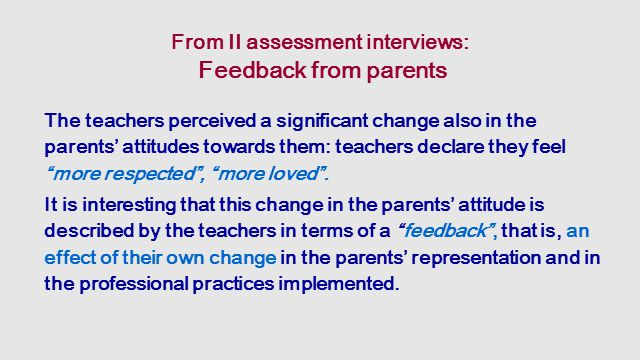 From II assessment interviews: Feedback from parents The teachers perceived a significant change also in the parents' attitudes towards them: teachers declare they feel more respected , more loved .