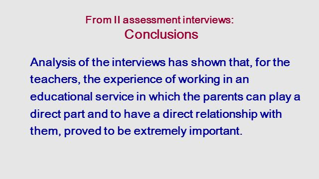 From II assessment interviews: Conclusions Analysis of the interviews has shown that, for the teachers, the experience of working in an educational service in which the parents can play a direct part and to have a direct relationship with them, proved to be extremely important.