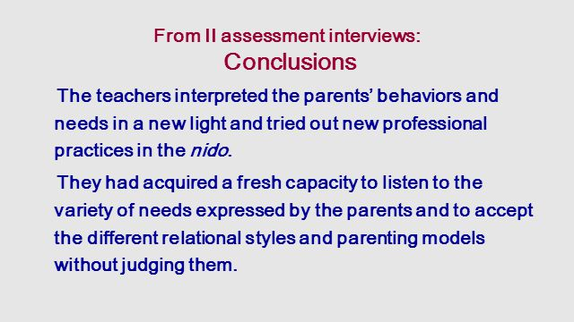 From II assessment interviews: Conclusions The teachers interpreted the parents' behaviors and needs in a new light and tried out new professional practices in the nido.