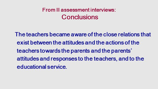 From II assessment interviews: Conclusions The teachers became aware of the close relations that exist between the attitudes and the actions of the teachers towards the parents and the parents' attitudes and responses to the teachers, and to the educational service.