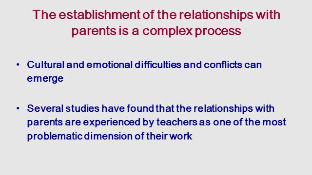 The establishment of the relationships with parents is a complex process Cultural and emotional difficulties and conflicts can emerge Several studies have found that the relationships with parents are experienced by teachers as one of the most problematic dimension of their work