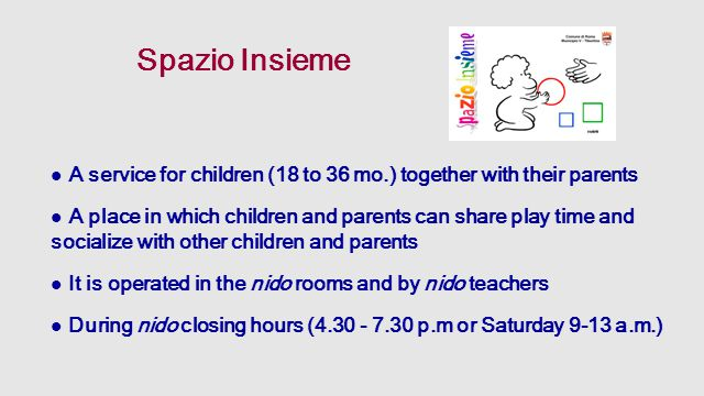 Spazio Insieme A service for children (18 to 36 mo.) together with their parents A place in which children and parents can share play time and socialize with other children and parents It is operated in the nido rooms and by nido teachers During nido closing hours (4.30 - 7.30 p.m or Saturday 9-13 a.m.)