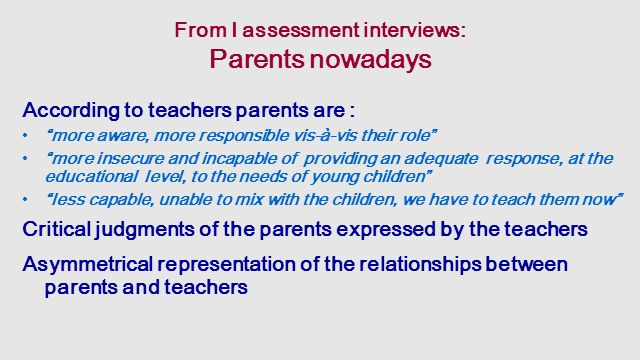 From I assessment interviews: Parents nowadays According to teachers parents are : more aware, more responsible vis-à-vis their role more insecure and incapable of providing an adequate response, at the educational level, to the needs of young children less capable, unable to mix with the children, we have to teach them now Critical judgments of the parents expressed by the teachers Asymmetrical representation of the relationships between parents and teachers