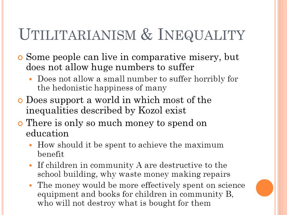 U TILITARIANISM & I NEQUALITY Some people can live in comparative misery, but does not allow huge numbers to suffer Does not allow a small number to suffer horribly for the hedonistic happiness of many Does support a world in which most of the inequalities described by Kozol exist There is only so much money to spend on education How should it be spent to achieve the maximum benefit If children in community A are destructive to the school building, why waste money making repairs The money would be more effectively spent on science equipment and books for children in community B, who will not destroy what is bought for them