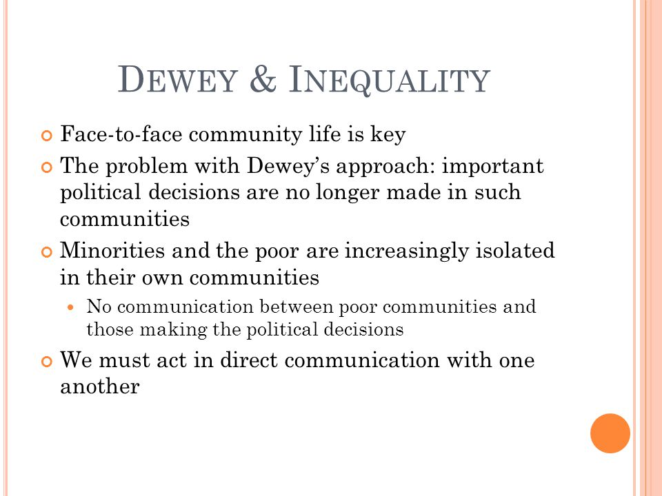 D EWEY & I NEQUALITY Face-to-face community life is key The problem with Dewey's approach: important political decisions are no longer made in such communities Minorities and the poor are increasingly isolated in their own communities No communication between poor communities and those making the political decisions We must act in direct communication with one another