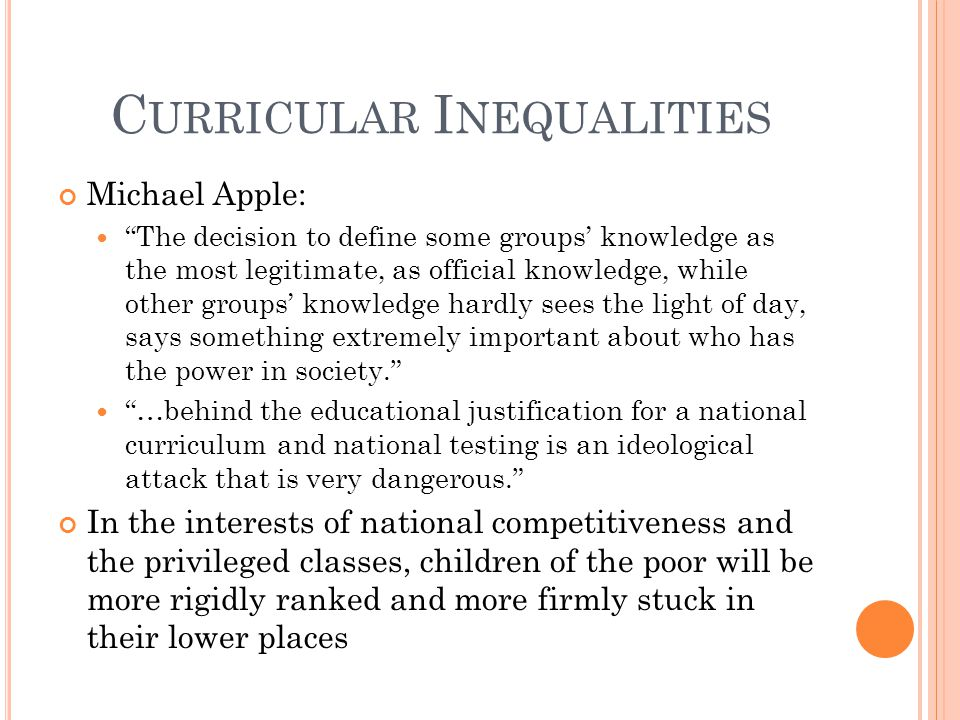 C URRICULAR I NEQUALITIES Michael Apple: The decision to define some groups' knowledge as the most legitimate, as official knowledge, while other groups' knowledge hardly sees the light of day, says something extremely important about who has the power in society. …behind the educational justification for a national curriculum and national testing is an ideological attack that is very dangerous. In the interests of national competitiveness and the privileged classes, children of the poor will be more rigidly ranked and more firmly stuck in their lower places