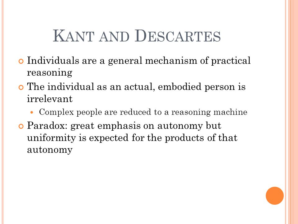 K ANT AND D ESCARTES Individuals are a general mechanism of practical reasoning The individual as an actual, embodied person is irrelevant Complex people are reduced to a reasoning machine Paradox: great emphasis on autonomy but uniformity is expected for the products of that autonomy