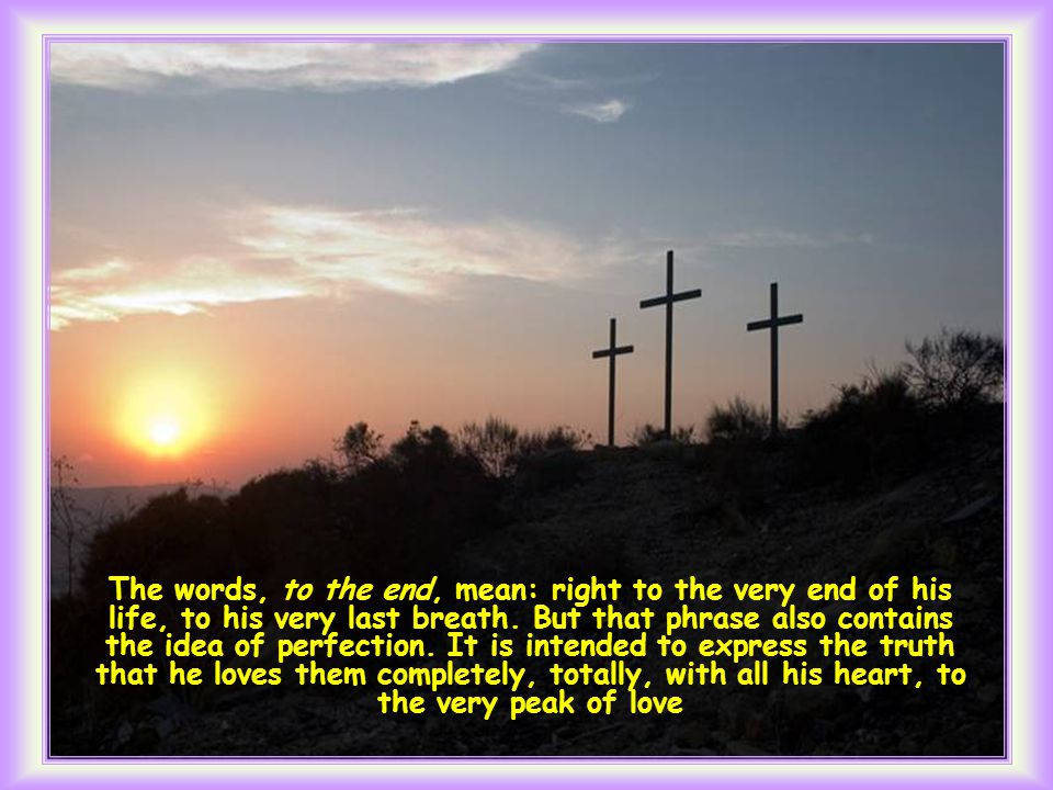 Having loved his own who were in the world, he loved them to the end. (Jn 13, 1).