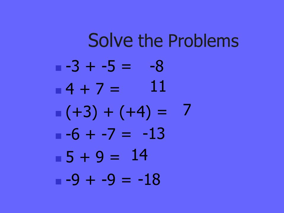 Solve the Problems -3 + -5 = 4 + 7 = (+3) + (+4) = -6 + -7 = 5 + 9 = -9 + -9 = -8 -18 14 -13 7 11