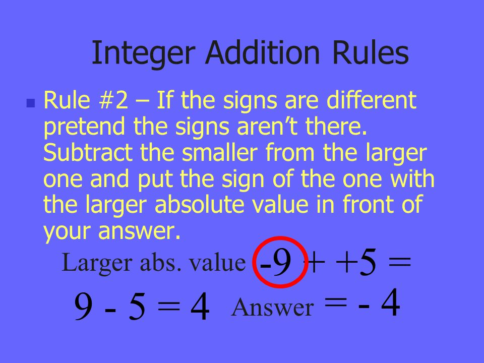 Integer Addition Rules Rule #2 – If the signs are different pretend the signs aren't there. Subtract the smaller from the larger one and put the sign