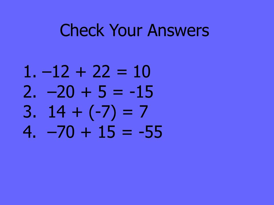 Check Your Answers 1. –12 + 22 =10 2. –20 + 5 = -15 3. 14 + (-7) = 7 4. –70 + 15 = -55