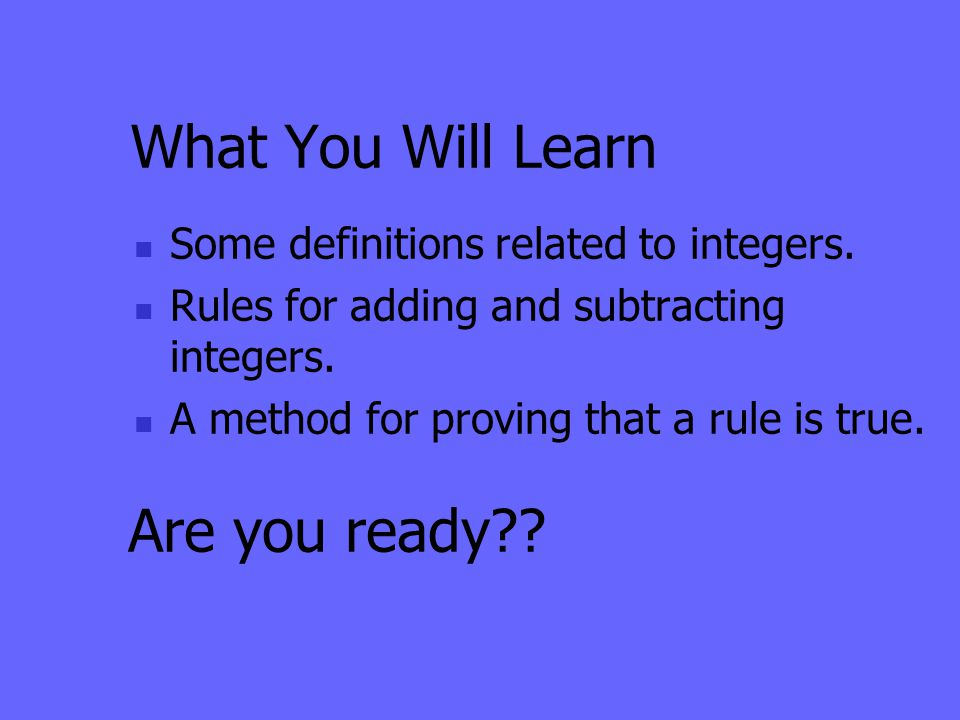 What You Will Learn Some definitions related to integers. Rules for adding and subtracting integers. A method for proving that a rule is true. Are you