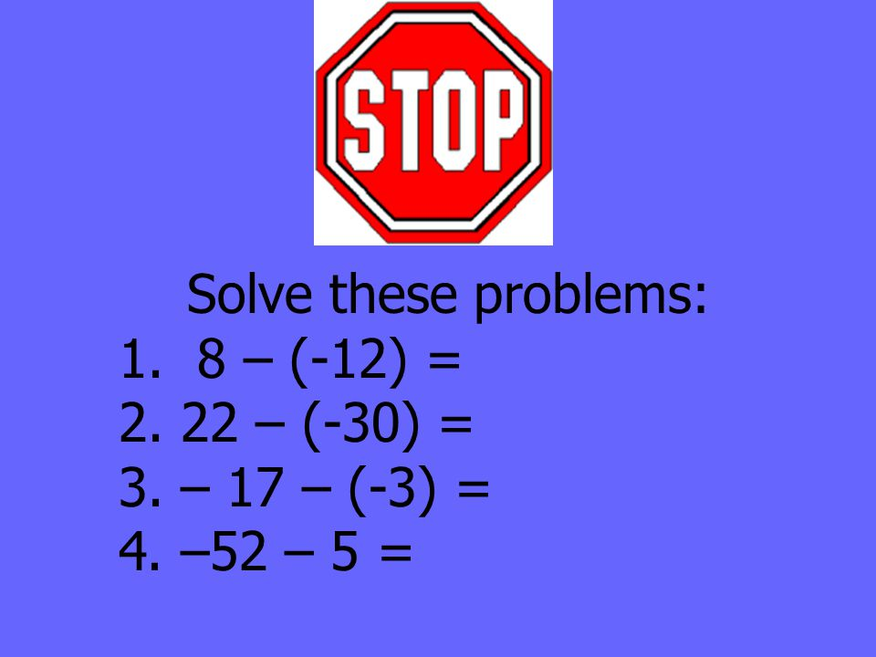 Solve these problems: 1. 8 – (-12) = 2. 22 – (-30) = 3. – 17 – (-3) = 4. –52 – 5 =