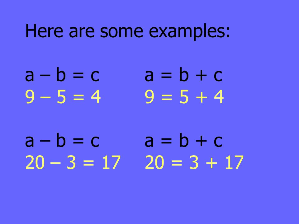 Here are some examples: a – b = ca = b + c 9 – 5 = 49 = 5 + 4 a – b = ca = b + c 20 – 3 = 1720 = 3 + 17