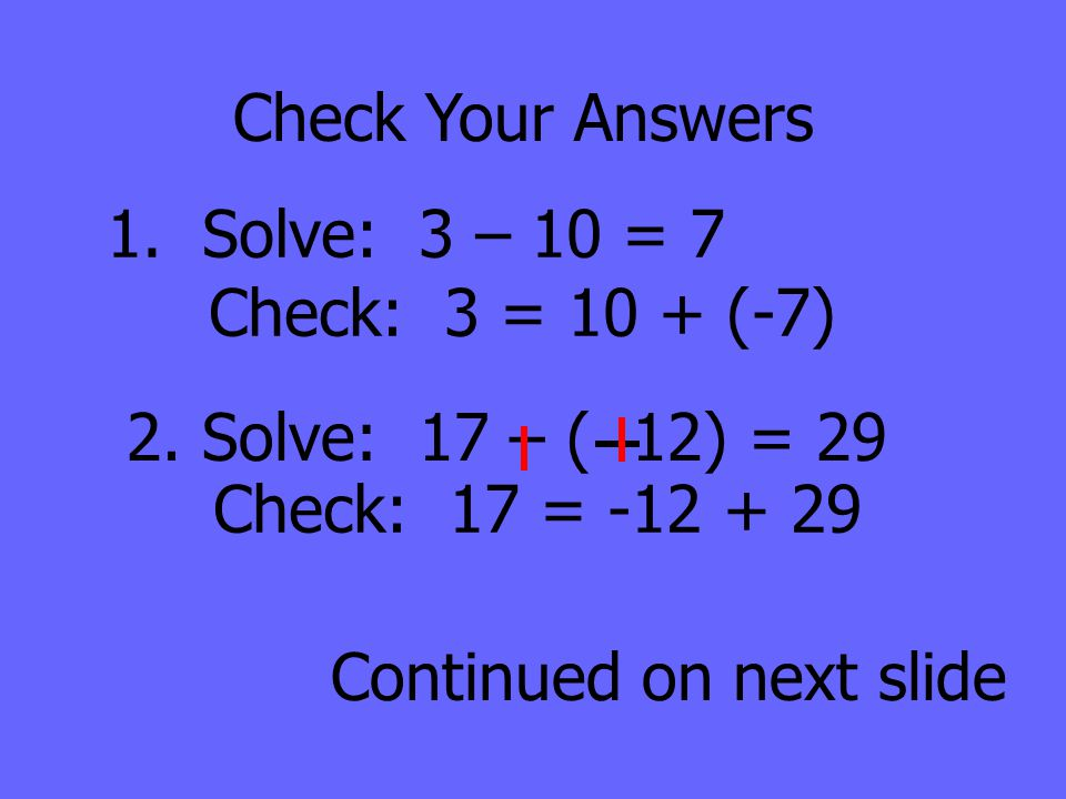 Check Your Answers 1. Solve: 3 – 10 = 7 Check: 3 = 10 + (-7) 2. Solve: 17 – ( 12) = 29 Continued on next slide Check: 17 = -12 + 29