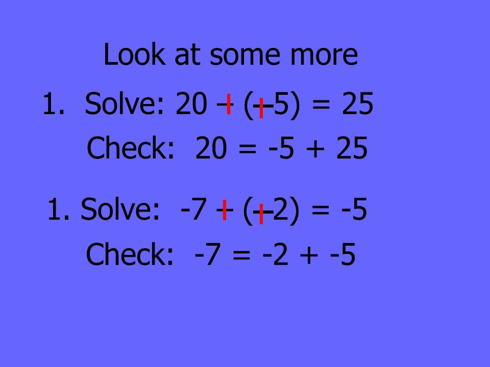 Look at some more 1. Solve: 20 – ( 5) = 25 Check: 20 = -5 + 25 1. Solve: -7 – ( 2) = -5 Check: -7 = -2 + -5