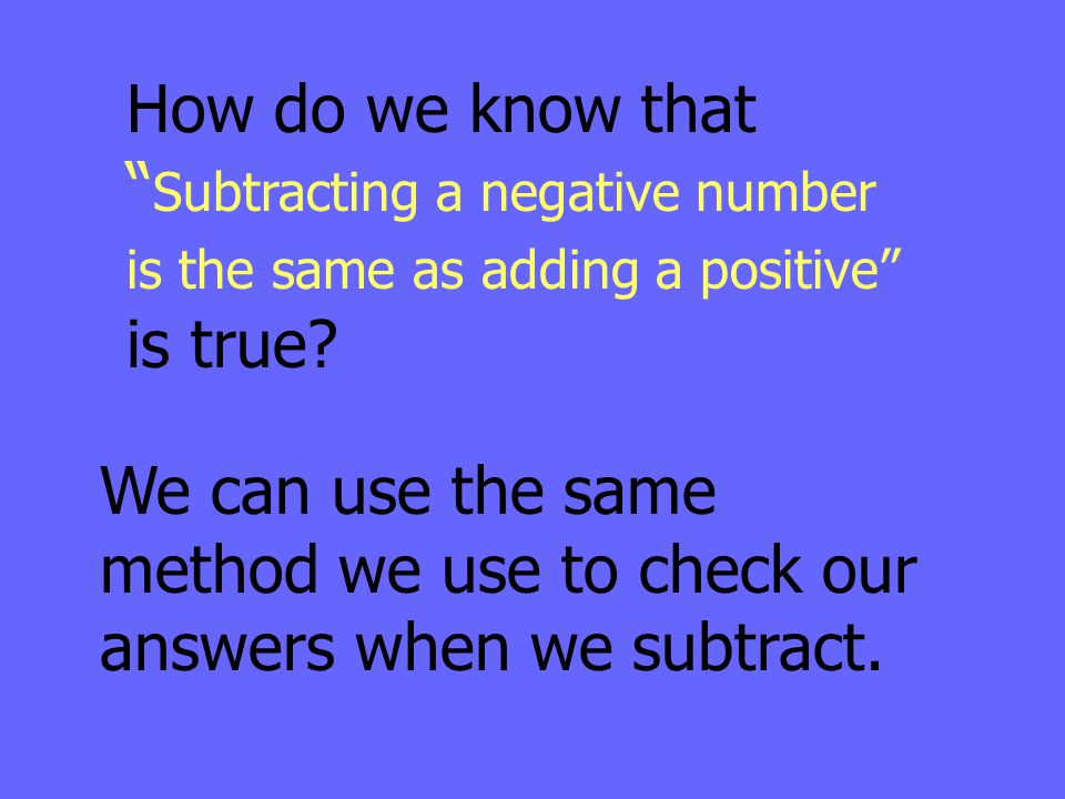 """How do we know that """" Subtracting a negative number is the same as adding a positive"""" is true? We can use the same method we use to check our answers"""