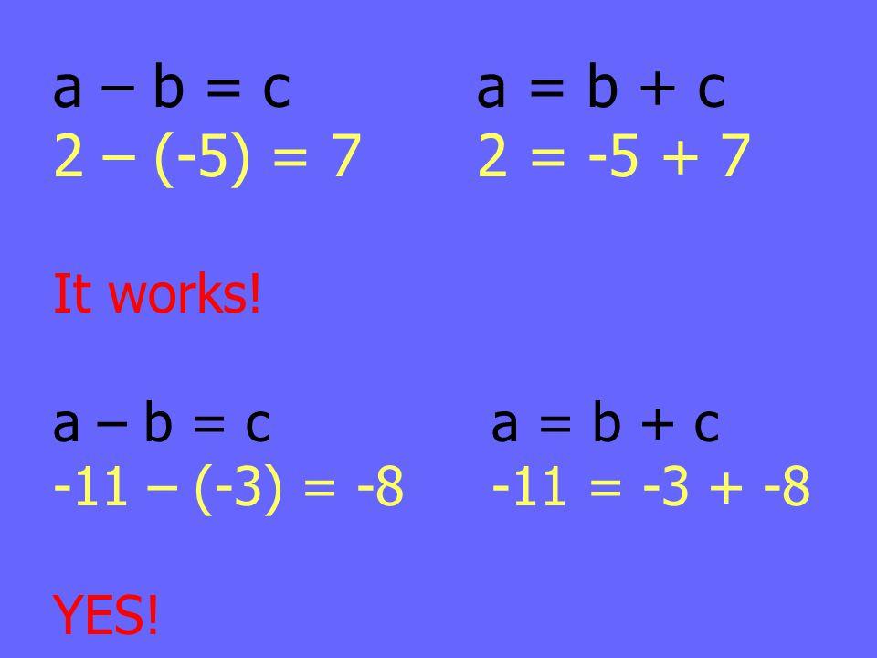a – b = c a = b + c 2 – (-5) = 7 2 = -5 + 7 It works! a – b = ca = b + c -11 – (-3) = -8-11 = -3 + -8 YES!