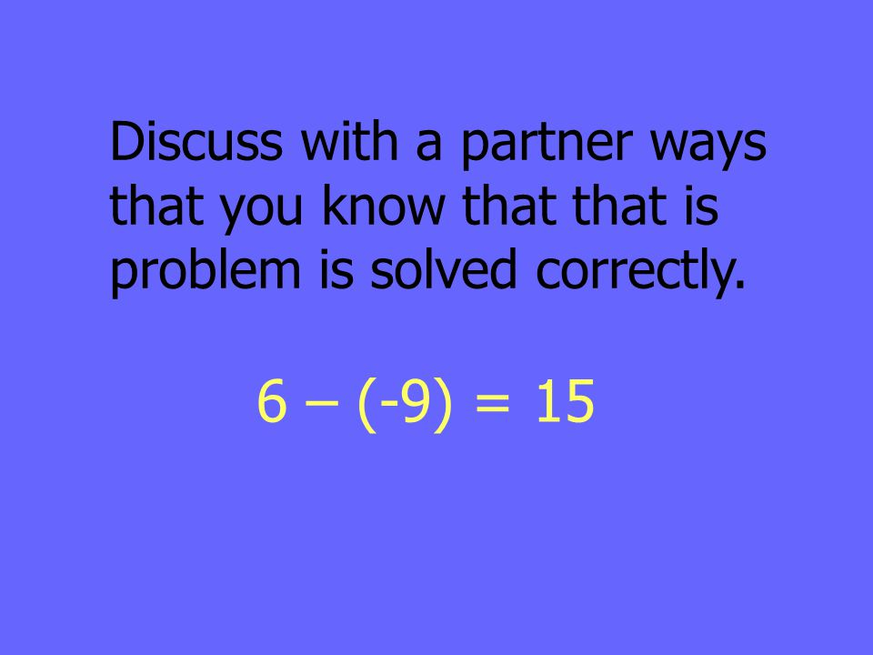 Discuss with a partner ways that you know that that is problem is solved correctly. 6 – (-9) = 15