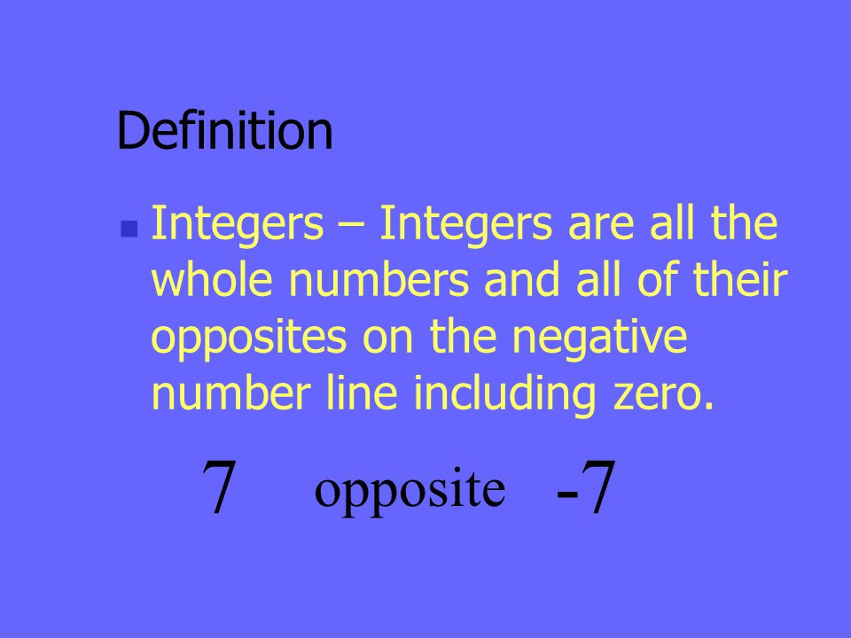 Definition Integers – Integers are all the whole numbers and all of their opposites on the negative number line including zero. 7 opposite -7