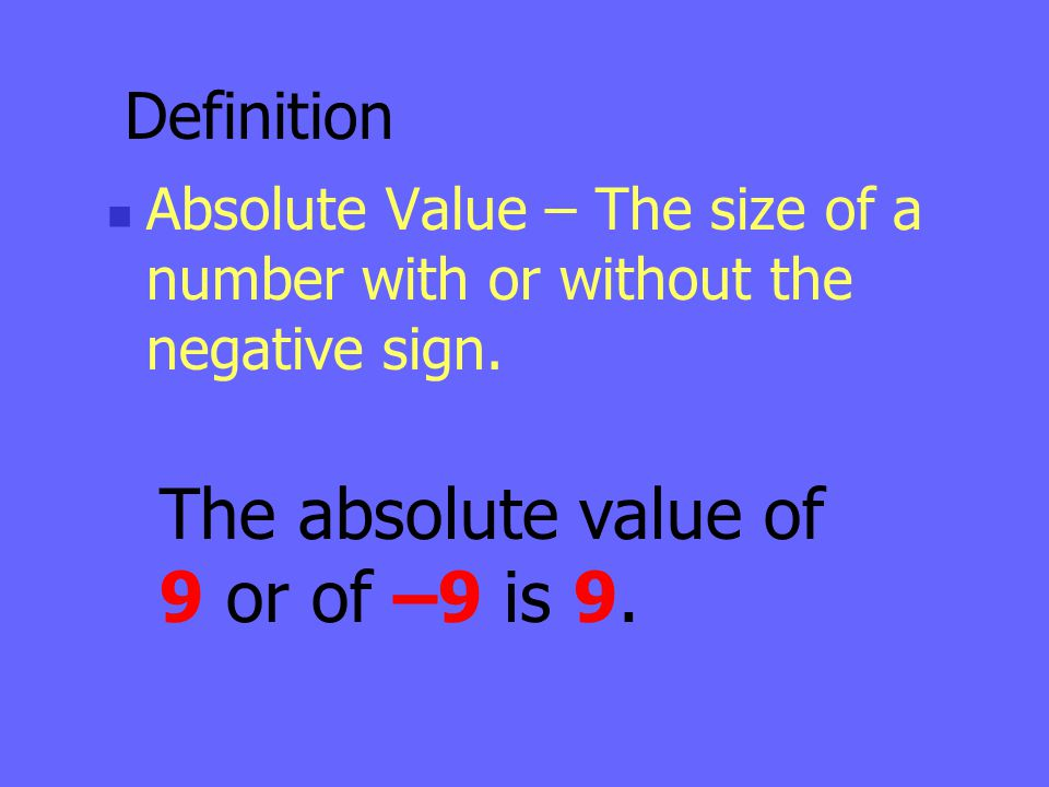 Definition Absolute Value – The size of a number with or without the negative sign. The absolute value of 9 or of –9 is 9.