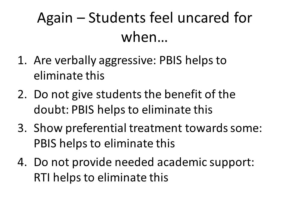 Again – Students feel uncared for when… 1.Are verbally aggressive: PBIS helps to eliminate this 2.Do not give students the benefit of the doubt: PBIS helps to eliminate this 3.Show preferential treatment towards some: PBIS helps to eliminate this 4.Do not provide needed academic support: RTI helps to eliminate this