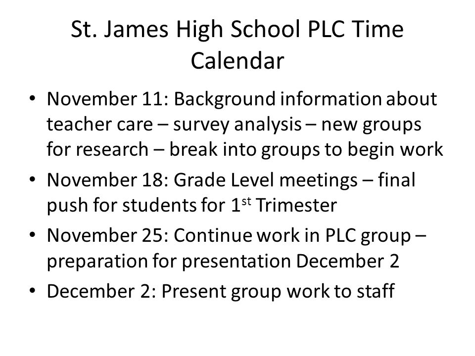 St. James High School PLC Time Calendar November 11: Background information about teacher care – survey analysis – new groups for research – break int