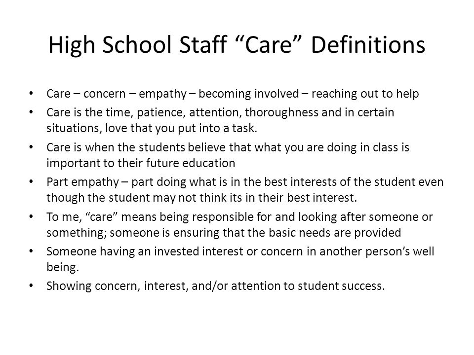 High School Staff Care Definitions Care – concern – empathy – becoming involved – reaching out to help Care is the time, patience, attention, thoroughness and in certain situations, love that you put into a task.