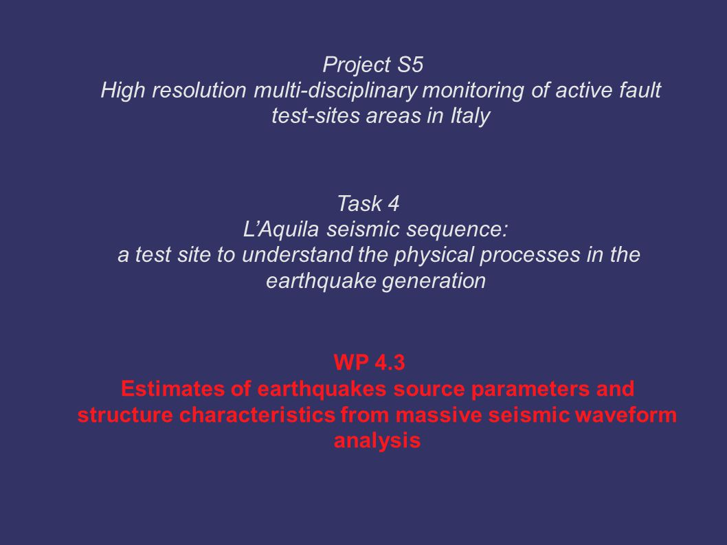WP 4.3 Estimates of earthquakes source parameters and structure characteristics from massive seismic waveform analysis Task 4 L'Aquila seismic sequenc