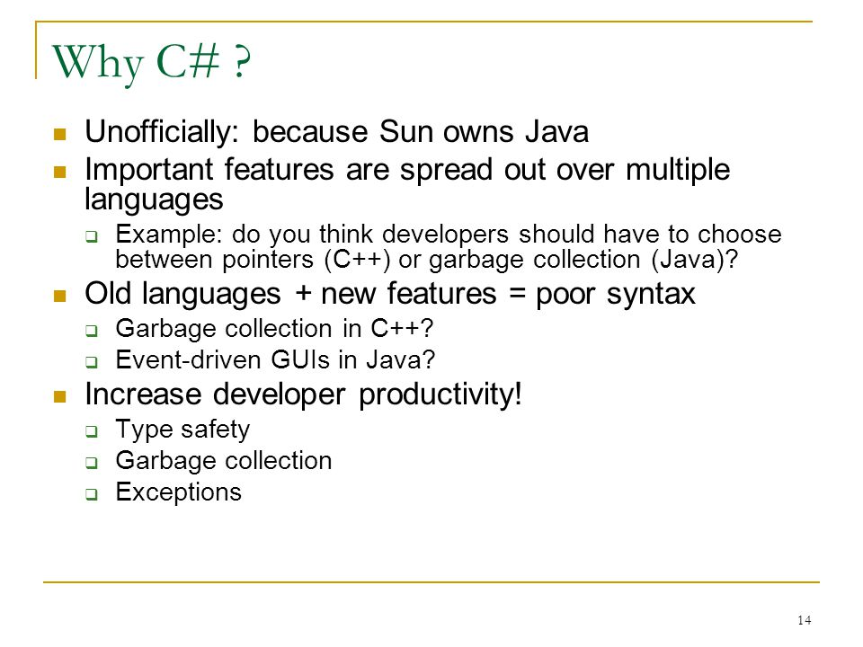 14 Why C# ? Unofficially: because Sun owns Java Important features are spread out over multiple languages  Example: do you think developers should ha