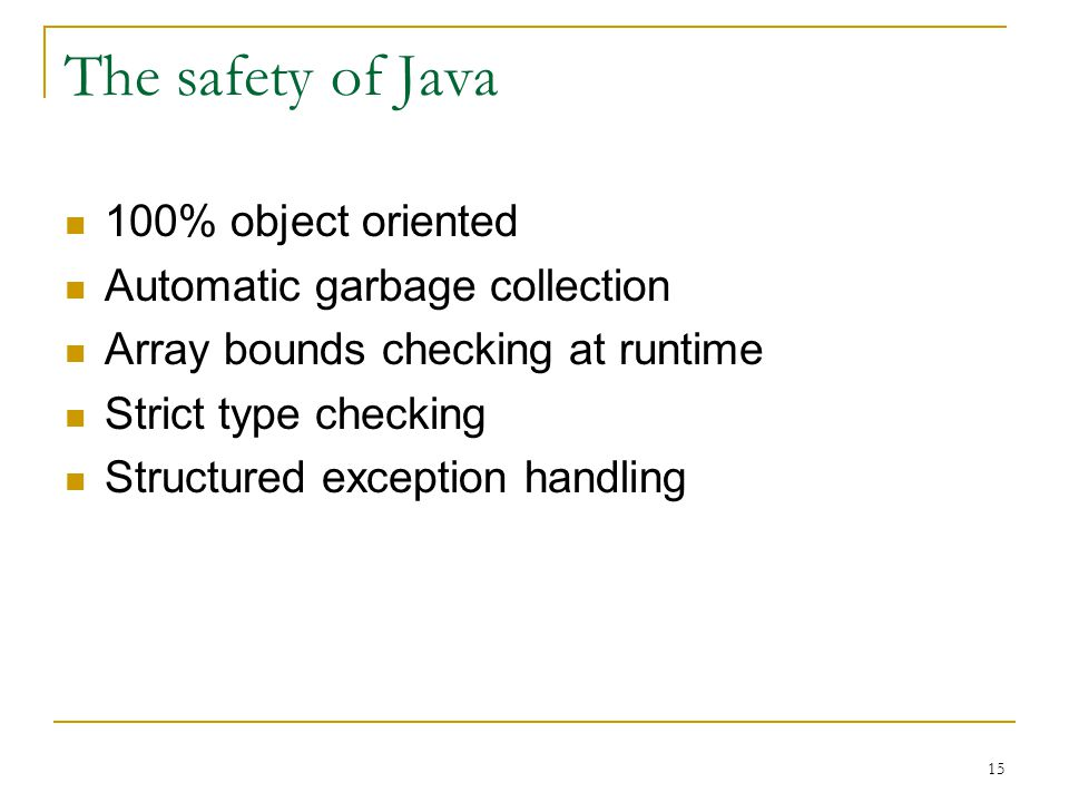 15 The safety of Java 100% object oriented Automatic garbage collection Array bounds checking at runtime Strict type checking Structured exception han