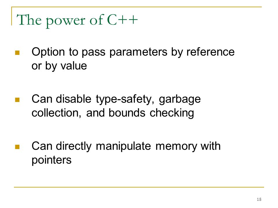 18 The power of C++ Option to pass parameters by reference or by value Can disable type-safety, garbage collection, and bounds checking Can directly m