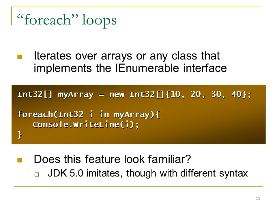 19 foreach loops Iterates over arrays or any class that implements the IEnumerable interface Does this feature look familiar.