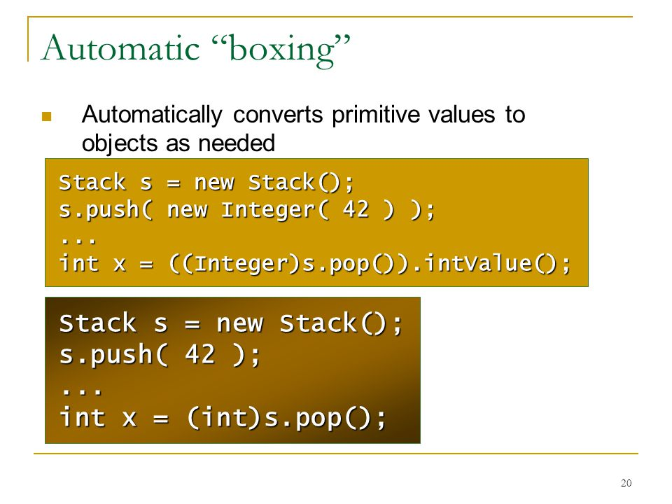 "20 Automatic ""boxing"" Automatically converts primitive values to objects as needed Stack s = new Stack(); s.push( 42 );... int x = (int)s.pop(); Stack"