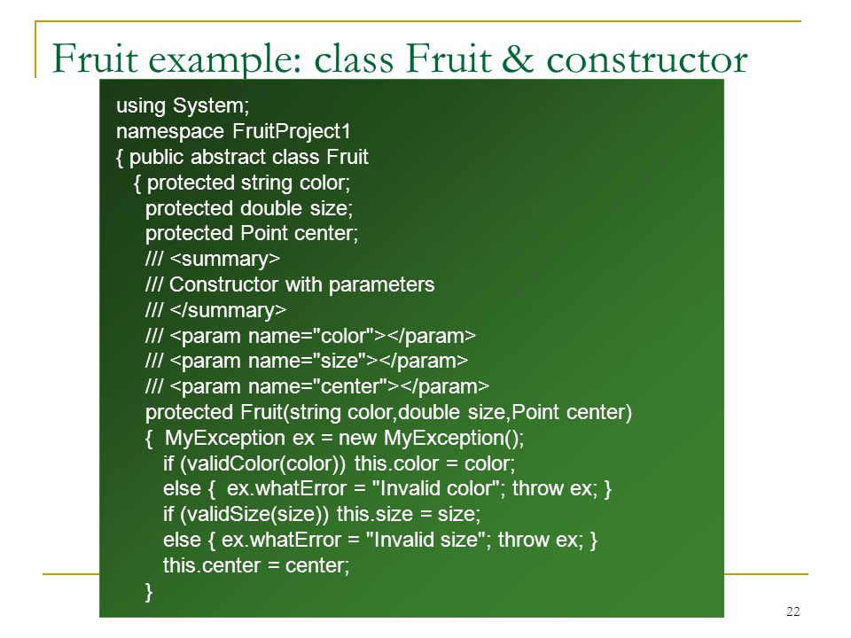22 Fruit example: class Fruit & constructor using System; namespace FruitProject1 { public abstract class Fruit { protected string color; protected double size; protected Point center; /// /// Constructor with parameters /// protected Fruit(string color,double size,Point center) { MyException ex = new MyException(); if (validColor(color)) this.color = color; else { ex.whatError = Invalid color ; throw ex; } if (validSize(size)) this.size = size; else { ex.whatError = Invalid size ; throw ex; } this.center = center; }