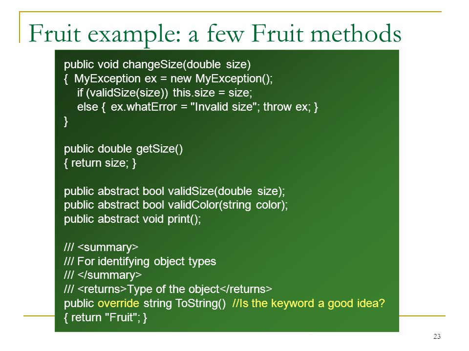 23 Fruit example: a few Fruit methods public void changeSize(double size) { MyException ex = new MyException(); if (validSize(size)) this.size = size; else {ex.whatError = Invalid size ; throw ex; } } public double getSize() { return size; } public abstract bool validSize(double size); public abstract bool validColor(string color); public abstract void print(); /// /// For identifying object types /// /// Type of the object public override string ToString() //Is the keyword a good idea.