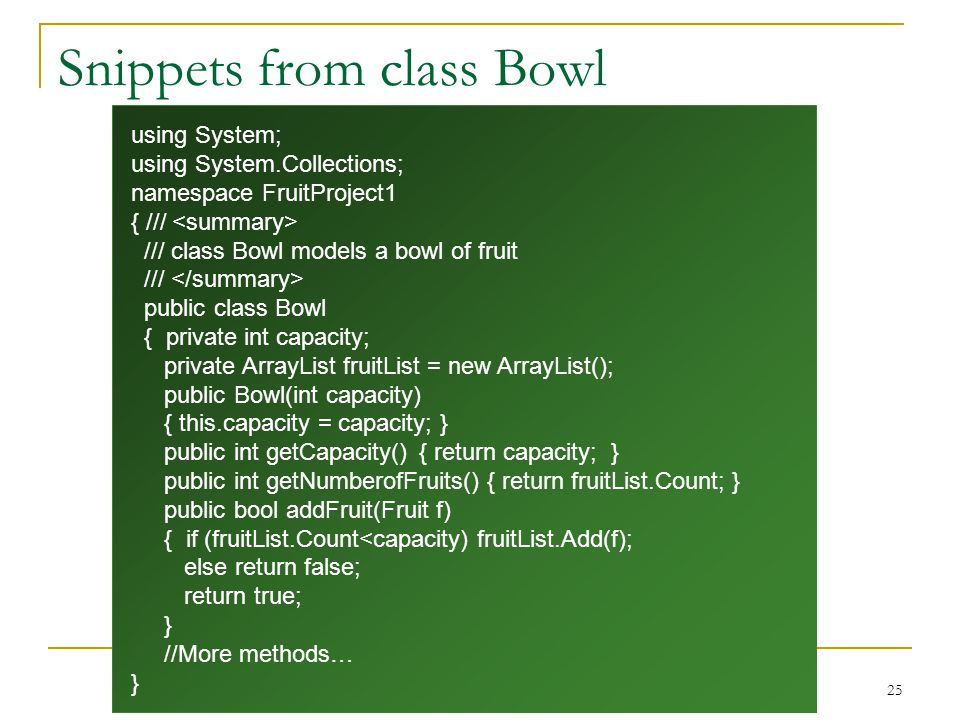 25 Snippets from class Bowl using System; using System.Collections; namespace FruitProject1 { /// /// class Bowl models a bowl of fruit /// public class Bowl { private int capacity; private ArrayList fruitList = new ArrayList(); public Bowl(int capacity) { this.capacity = capacity; } public int getCapacity() { return capacity; } public int getNumberofFruits() { return fruitList.Count; } public bool addFruit(Fruit f) { if (fruitList.Count<capacity) fruitList.Add(f); else return false; return true; } //More methods… }