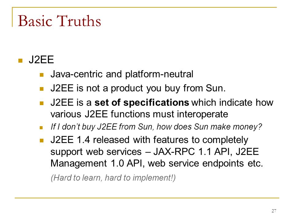 27 Basic Truths J2EE Java-centric and platform-neutral J2EE is not a product you buy from Sun. J2EE is a set of specifications which indicate how vari