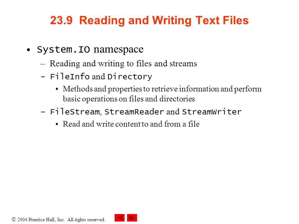 23.9 Reading and Writing Text Files System.IO namespace –Reading and writing to files and streams –FileInfo and Directory Methods and properties to retrieve information and perform basic operations on files and directories –FileStream, StreamReader and StreamWriter Read and write content to and from a file