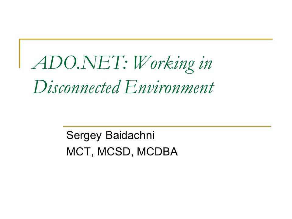 ADO.NET: Working in Disconnected Environment Sergey Baidachni MCT, MCSD, MCDBA